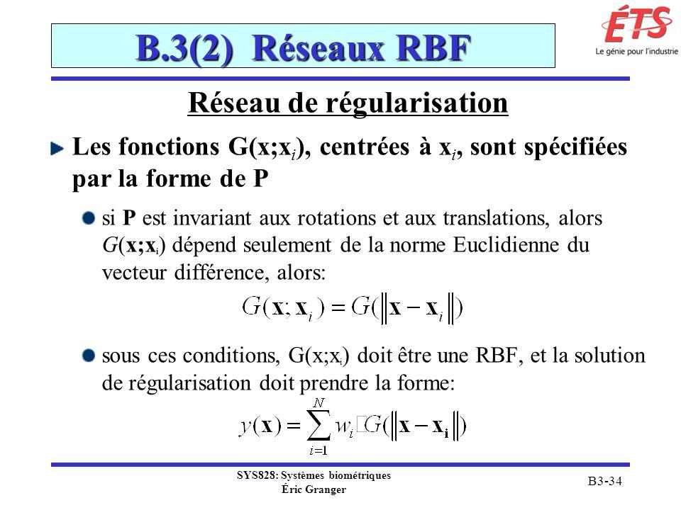 SYS828: Systèmes biométriques Éric Granger B3-34 B.3(2) Réseaux RBF Réseau de régularisation Les fonctions G(x;x i ), centrées à x i, sont spécifiées