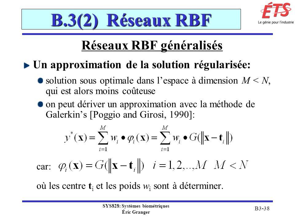 SYS828: Systèmes biométriques Éric Granger B3-38 B.3(2) Réseaux RBF Réseaux RBF généralisés Un approximation de la solution régularisée: solution sous