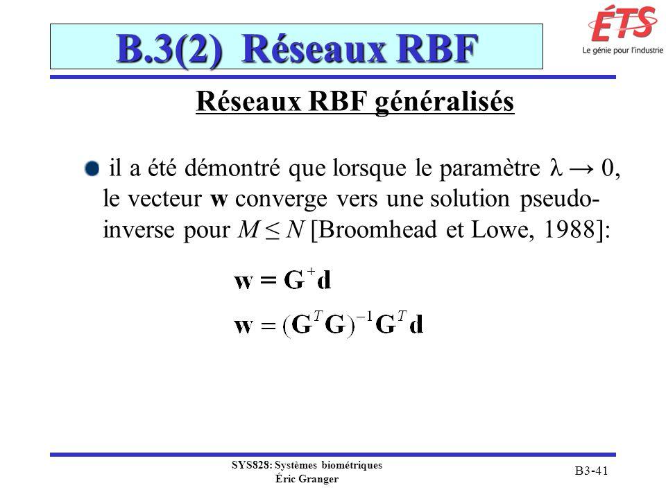 SYS828: Systèmes biométriques Éric Granger B3-41 B.3(2) Réseaux RBF Réseaux RBF généralisés il a été démontré que lorsque le paramètre λ 0, le vecteur