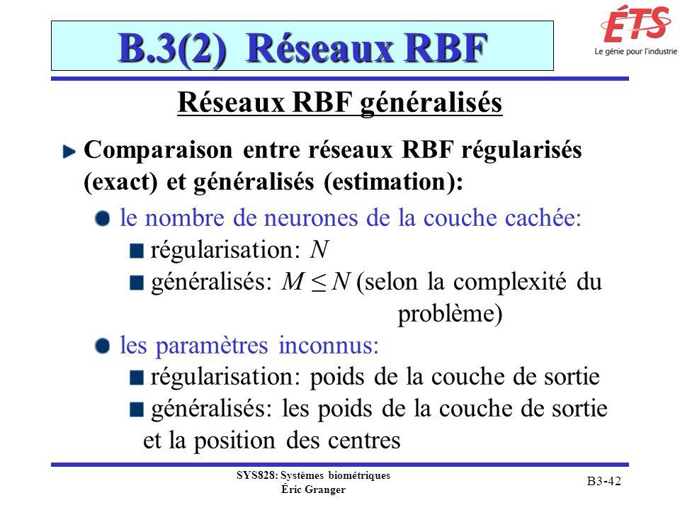 SYS828: Systèmes biométriques Éric Granger B3-42 B.3(2) Réseaux RBF Réseaux RBF généralisés Comparaison entre réseaux RBF régularisés (exact) et génér