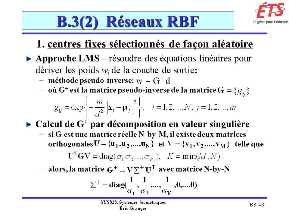 SYS828: Systèmes biométriques Éric Granger B3-48 B.3(2) Réseaux RBF 1. centres fixes sélectionnés de façon aléatoire Approche LMS – résoudre des équat