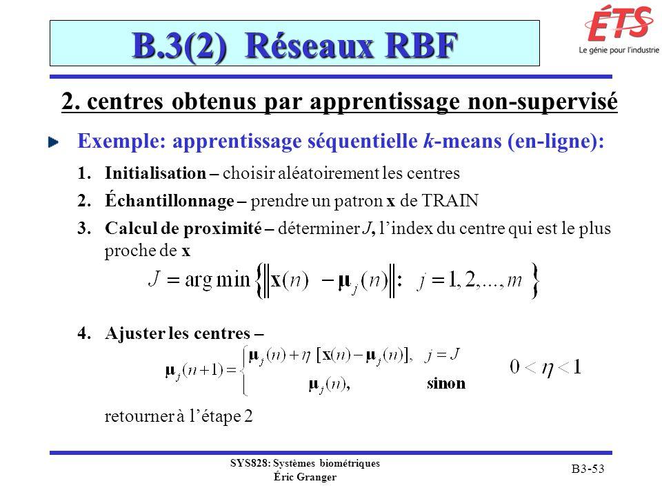 SYS828: Systèmes biométriques Éric Granger B3-53 B.3(2) Réseaux RBF 2. centres obtenus par apprentissage non-supervisé Exemple: apprentissage séquenti
