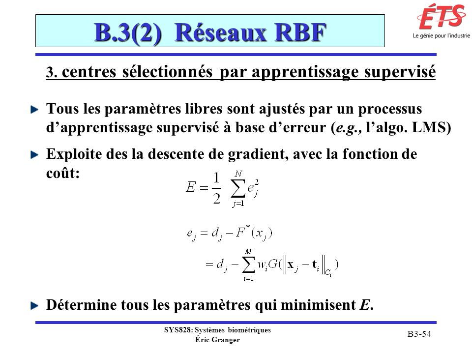 SYS828: Systèmes biométriques Éric Granger B3-54 B.3(2) Réseaux RBF 3. centres sélectionnés par apprentissage supervisé Tous les paramètres libres son