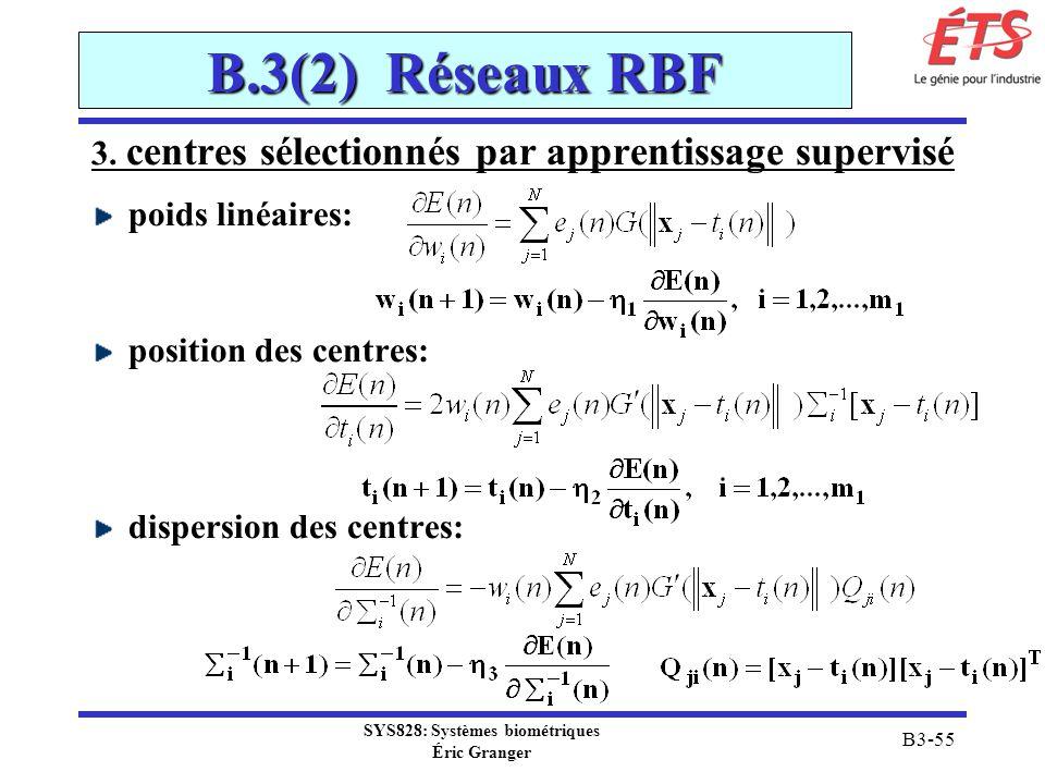 SYS828: Systèmes biométriques Éric Granger B3-55 B.3(2) Réseaux RBF 3. centres sélectionnés par apprentissage supervisé poids linéaires: position des