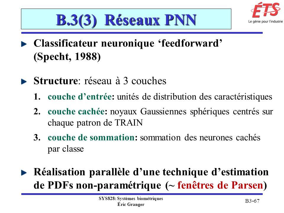 SYS828: Systèmes biométriques Éric Granger B3-67 B.3(3) Réseaux PNN Classificateur neuronique feedforward (Specht, 1988) Structure: réseau à 3 couches