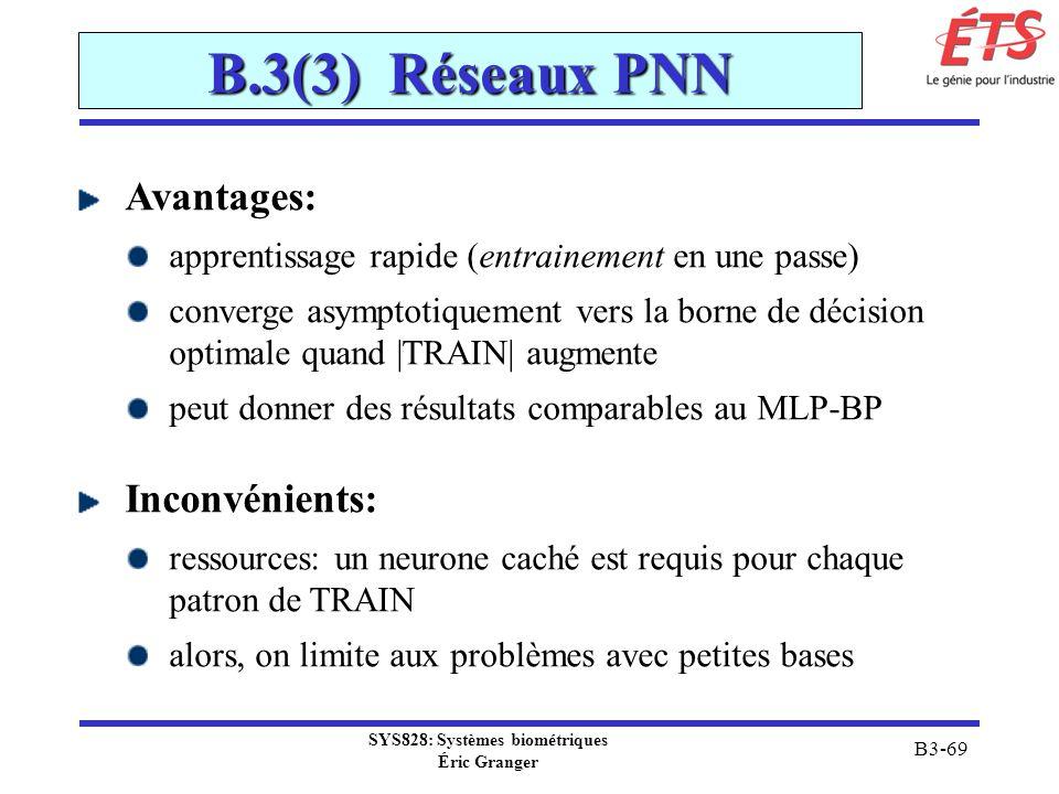 SYS828: Systèmes biométriques Éric Granger B3-69 B.3(3) Réseaux PNN Avantages: apprentissage rapide (entrainement en une passe) converge asymptotiquem