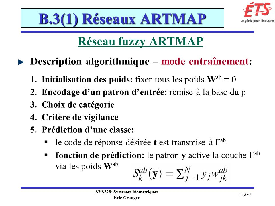 SYS828: Systèmes biométriques Éric Granger B3-8 B.3(1) Réseaux ARTMAP Réseau fuzzy ARTMAP Description algorithmique – mode entraînement: 5.Prédiction dune classe: (suite) prédiction: actif pour le neurone K correspondant à la prédiction (y K ab = 1 et y k ab = 0 pour k K) si la prédiction K correspond à la réponse désirée, on procède à lapprentissage (étape 6), sinon on effectue un match tracking