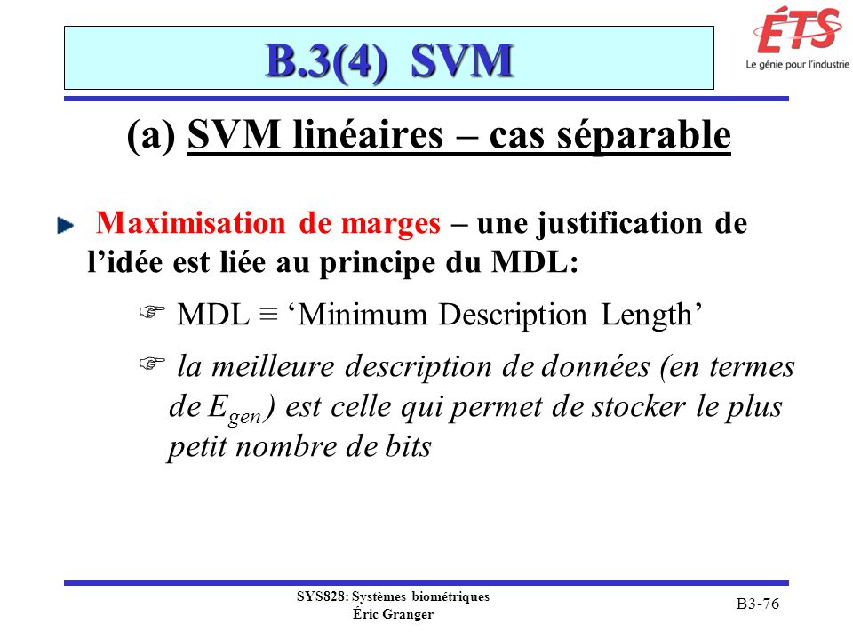 SYS828: Systèmes biométriques Éric Granger B3-76 B.3(4) SVM (a) SVM linéaires – cas séparable Maximisation de marges – une justification de lidée est