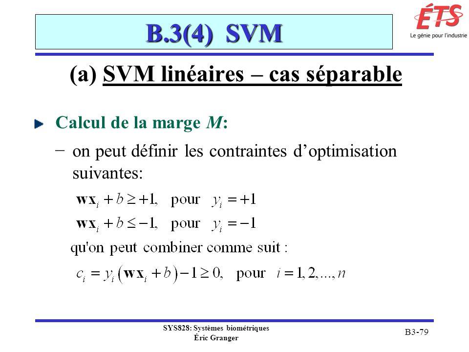 SYS828: Systèmes biométriques Éric Granger B3-79 B.3(4) SVM (a) SVM linéaires – cas séparable Calcul de la marge M: on peut définir les contraintes do
