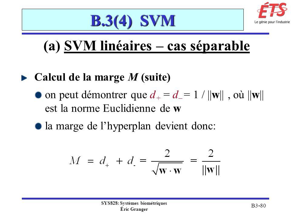 SYS828: Systèmes biométriques Éric Granger B3-80 B.3(4) SVM (a) SVM linéaires – cas séparable Calcul de la marge M (suite) on peut démontrer que d + =