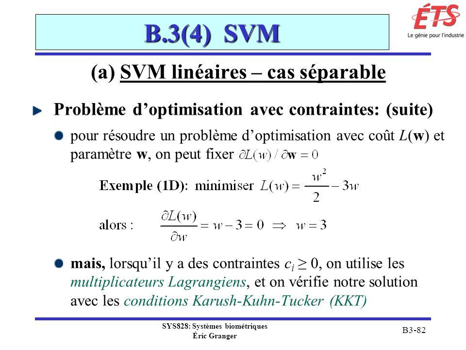 SYS828: Systèmes biométriques Éric Granger B3-82 B.3(4) SVM (a) SVM linéaires – cas séparable Problème doptimisation avec contraintes: (suite) pour ré