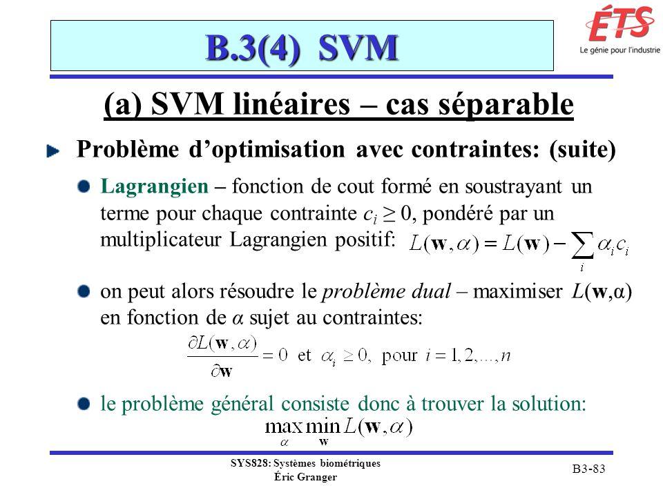 SYS828: Systèmes biométriques Éric Granger B3-83 B.3(4) SVM (a) SVM linéaires – cas séparable Problème doptimisation avec contraintes: (suite) Lagrang