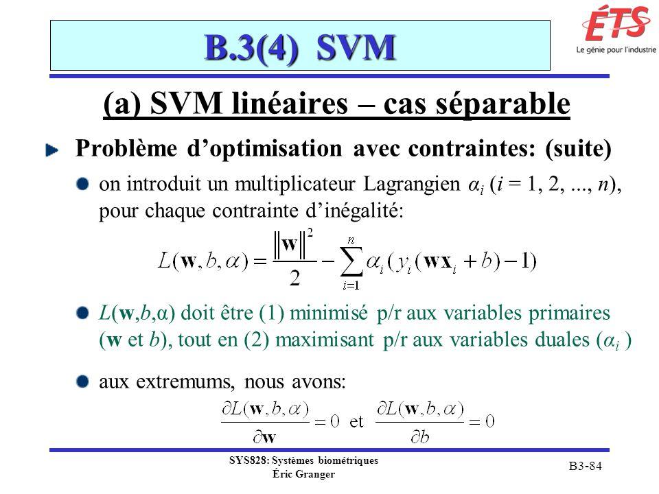 SYS828: Systèmes biométriques Éric Granger B3-84 B.3(4) SVM (a) SVM linéaires – cas séparable Problème doptimisation avec contraintes: (suite) on intr