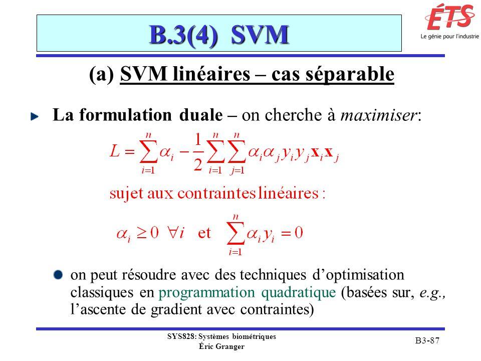 SYS828: Systèmes biométriques Éric Granger B3-87 B.3(4) SVM (a) SVM linéaires – cas séparable La formulation duale – on cherche à maximiser: on peut r
