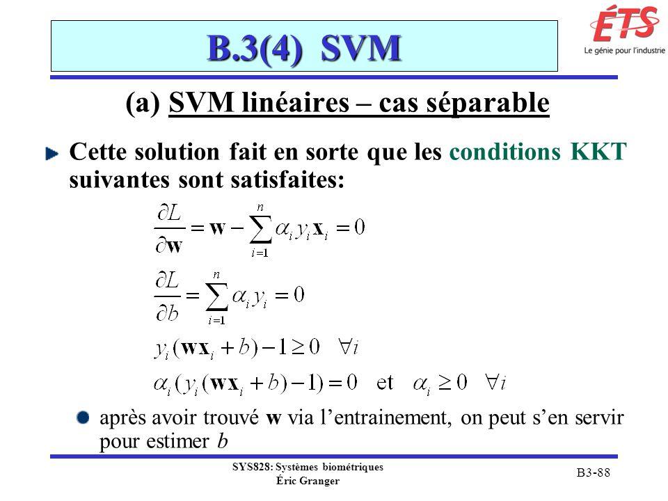 SYS828: Systèmes biométriques Éric Granger B3-88 B.3(4) SVM (a) SVM linéaires – cas séparable Cette solution fait en sorte que les conditions KKT suiv