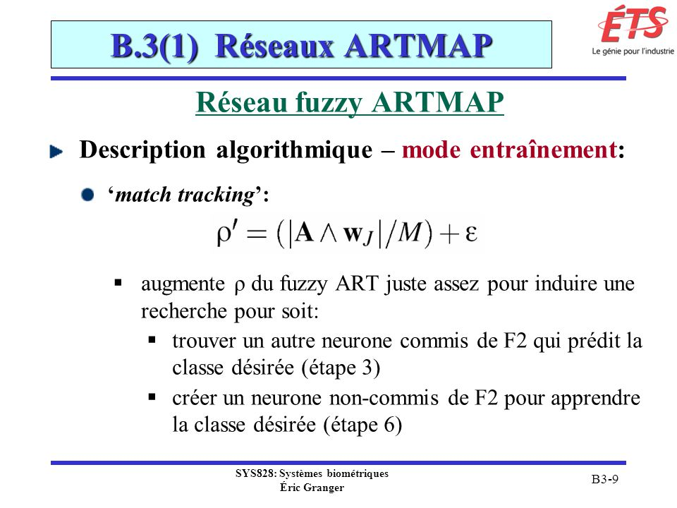SYS828: Systèmes biométriques Éric Granger B3-60 B.3(2) Réseaux RBF réseaux RBF pour la classification Remarques: le réseau RBF classificateur est une réalisation parallèle du test dhypothèse Bayesien chaque sorties du réseaux RBF est interprétée comme une probabilité a posteriori la distribution de chaque classe est modélisée comme un mélange de Gaussiennes: permet daccommoder classes multimodales, ou non-Gaussiennes des RBFs Gaussiennes permettent de régulariser sadapte bien à la détection de nouveauté, détection dambiguïté, etc.