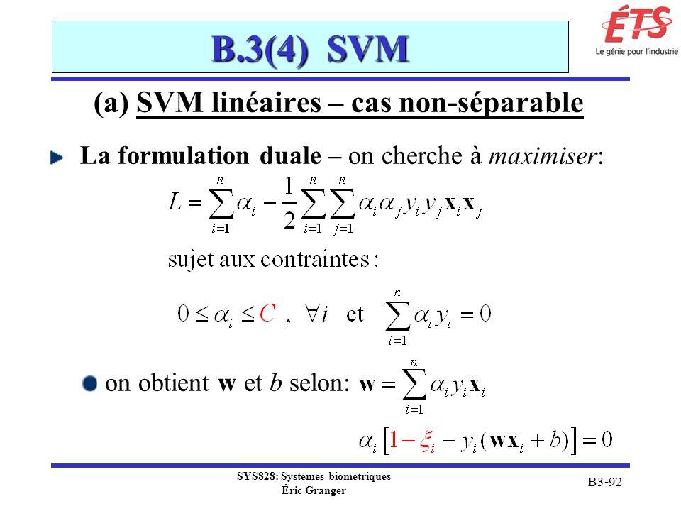 SYS828: Systèmes biométriques Éric Granger B3-92 B.3(4) SVM (a) SVM linéaires – cas non-séparable La formulation duale – on cherche à maximiser: on ob
