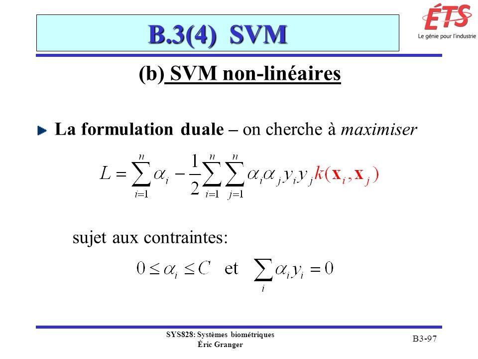 SYS828: Systèmes biométriques Éric Granger B3-97 B.3(4) SVM (b) SVM non-linéaires La formulation duale – on cherche à maximiser sujet aux contraintes: