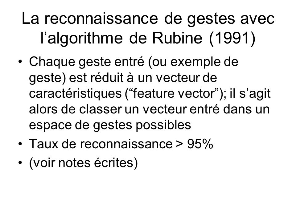 La reconnaissance de gestes avec lalgorithme de Rubine (1991) Chaque geste entré (ou exemple de geste) est réduit à un vecteur de caractéristiques (feature vector); il sagit alors de classer un vecteur entré dans un espace de gestes possibles Taux de reconnaissance > 95% (voir notes écrites)