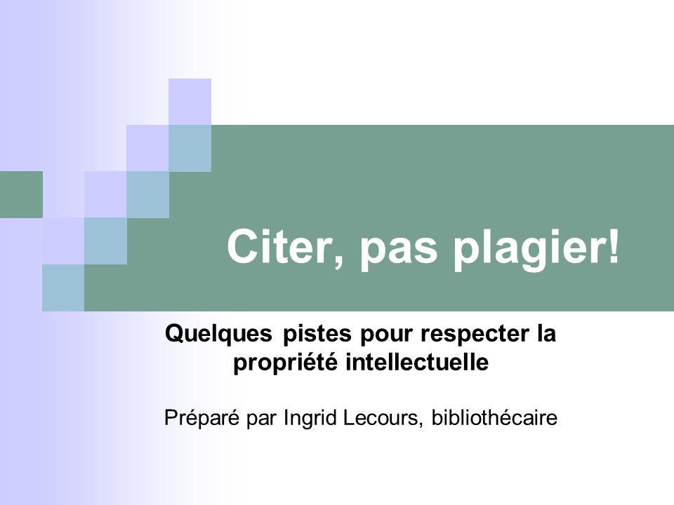 Quelques pistes pour respecter la propriété intellectuelle Préparé par Ingrid Lecours, bibliothécaire Citer, pas plagier!