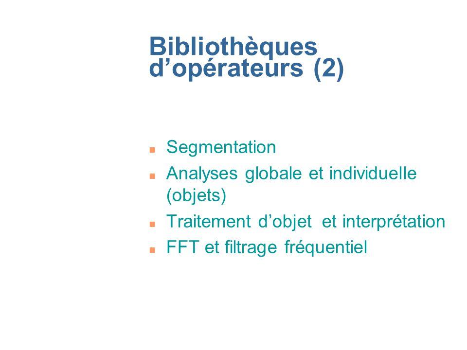 Bibliothèques dopérateurs (2) n Segmentation n Analyses globale et individuelle (objets) n Traitement dobjet et interprétation n FFT et filtrage fréqu