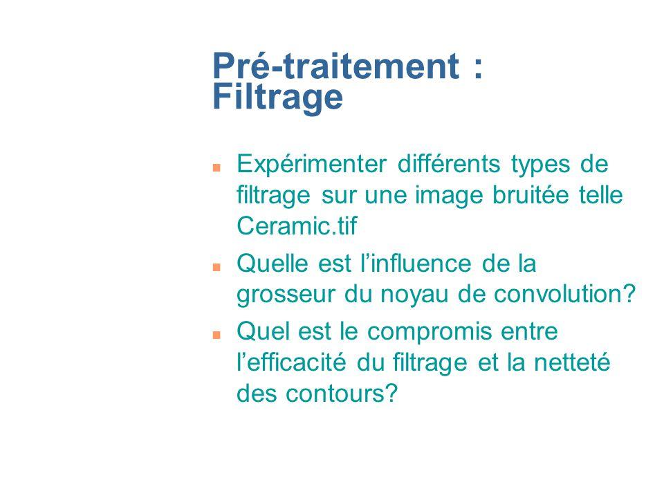 Pré-traitement : Filtrage n Expérimenter différents types de filtrage sur une image bruitée telle Ceramic.tif n Quelle est linfluence de la grosseur du noyau de convolution.