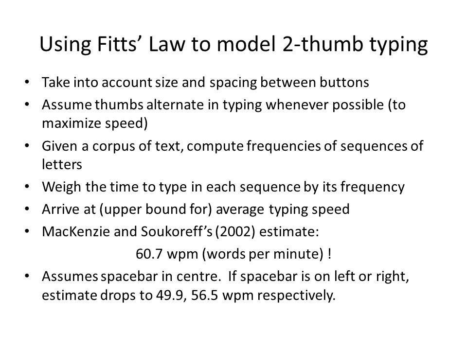 Using Fitts Law to model 2-thumb typing Take into account size and spacing between buttons Assume thumbs alternate in typing whenever possible (to max