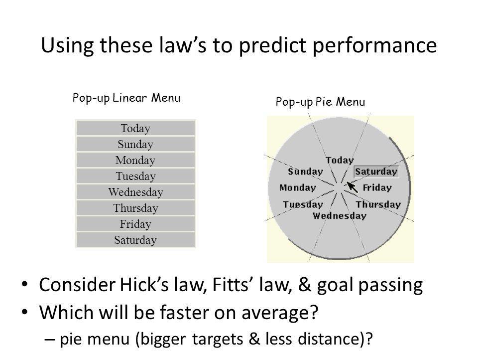 Using these laws to predict performance Consider Hicks law, Fitts law, & goal passing Which will be faster on average? – pie menu (bigger targets & le