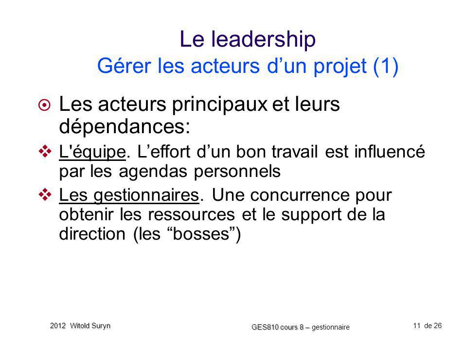 11 GES810 cours 8 – GES810 cours 8 – gestionnaire de 26 2012 Witold Suryn Le leadership Gérer les acteurs dun projet (1) Les acteurs principaux et leu