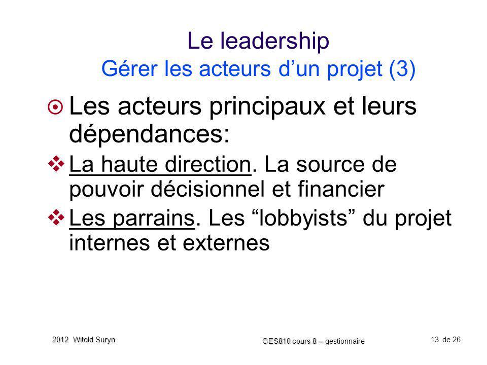 13 GES810 cours 8 – GES810 cours 8 – gestionnaire de 26 2012 Witold Suryn Le leadership Gérer les acteurs dun projet (3) Les acteurs principaux et leu