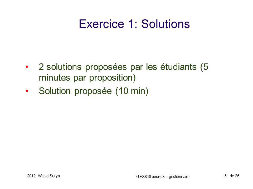 5 GES810 cours 8 – GES810 cours 8 – gestionnaire de 26 2012 Witold Suryn Exercice 1: Solutions 2 solutions proposées par les étudiants (5 minutes par