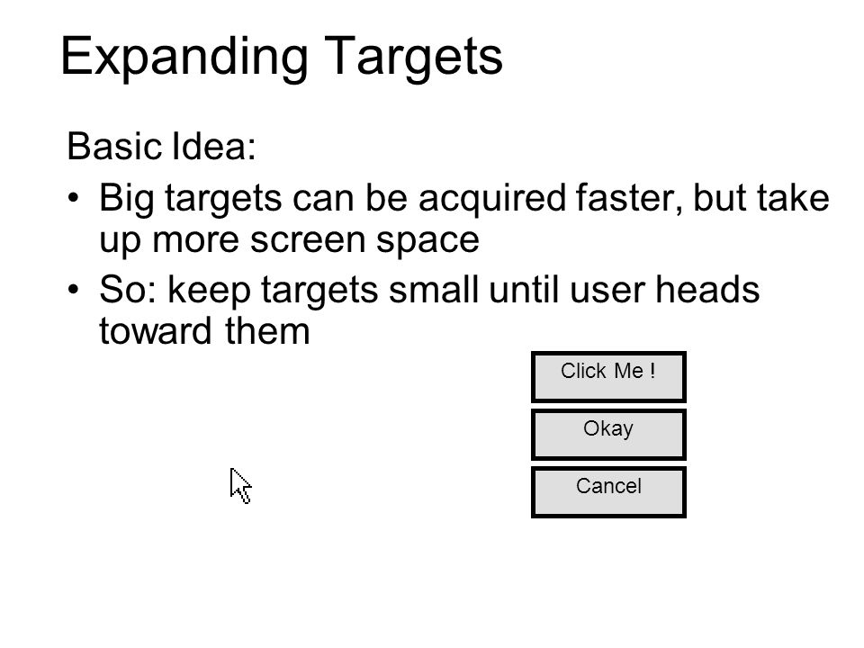 Expanding Targets Basic Idea: Big targets can be acquired faster, but take up more screen space So: keep targets small until user heads toward them Ca