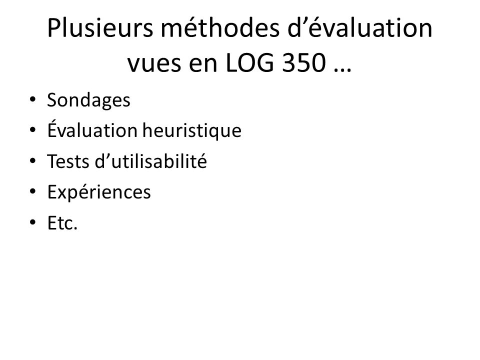 Plusieurs méthodes dévaluation vues en LOG 350 … Sondages Évaluation heuristique Tests dutilisabilité Expériences Etc.