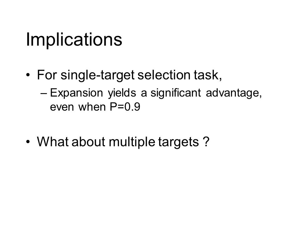 Implications For single-target selection task, –Expansion yields a significant advantage, even when P=0.9 What about multiple targets ?