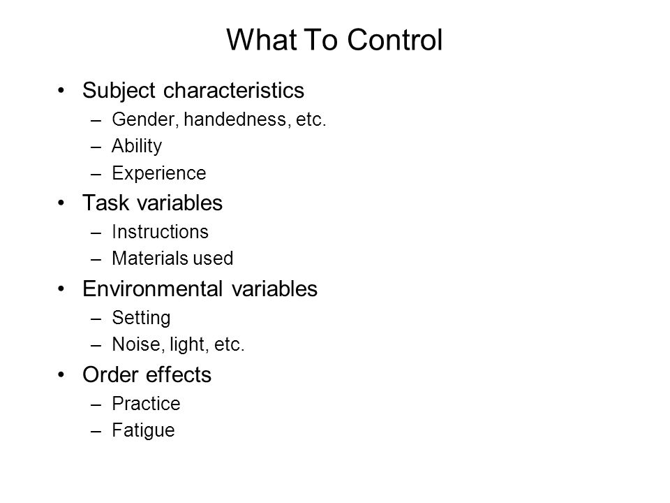 What To Control Subject characteristics –Gender, handedness, etc. –Ability –Experience Task variables –Instructions –Materials used Environmental vari