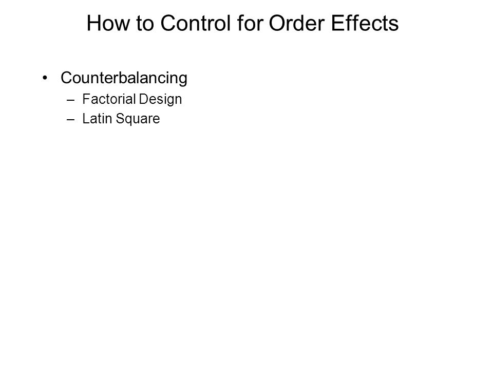 How to Control for Order Effects Counterbalancing –Factorial Design –Latin Square