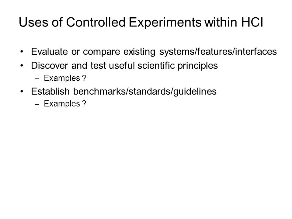 Uses of Controlled Experiments within HCI Evaluate or compare existing systems/features/interfaces Discover and test useful scientific principles –Exa