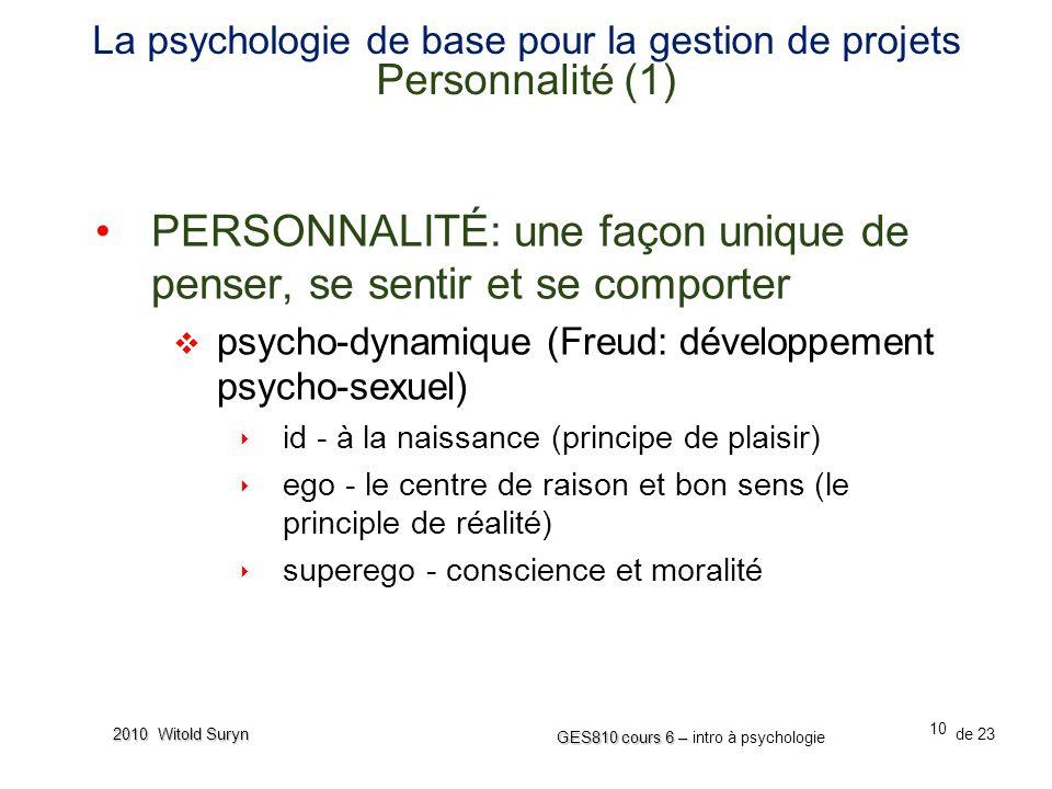 10 GES810 cours 6 – GES810 cours 6 – intro à psychologie de 23 2010 Witold Suryn La psychologie de base pour la gestion de projets Personnalité (1) PERSONNALITÉ: une façon unique de penser, se sentir et se comporter psycho-dynamique (Freud: développement psycho-sexuel) id - à la naissance (principe de plaisir) ego - le centre de raison et bon sens (le principle de réalité) superego - conscience et moralité