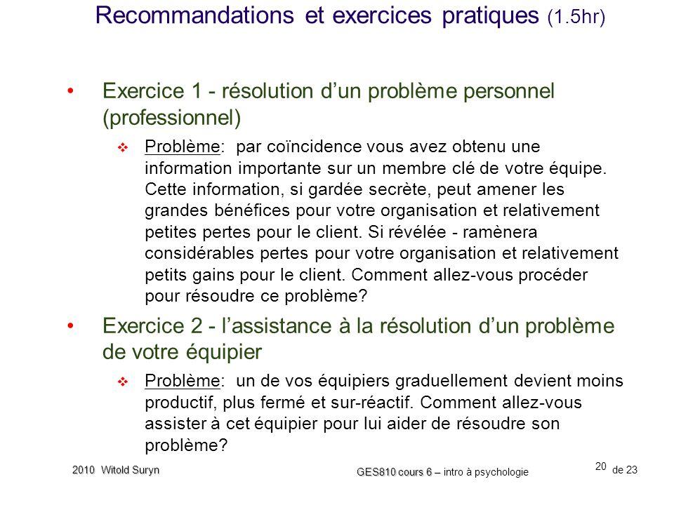 20 GES810 cours 6 – GES810 cours 6 – intro à psychologie de 23 2010 Witold Suryn Exercice 1 - résolution dun problème personnel (professionnel) Problème: par coïncidence vous avez obtenu une information importante sur un membre clé de votre équipe.