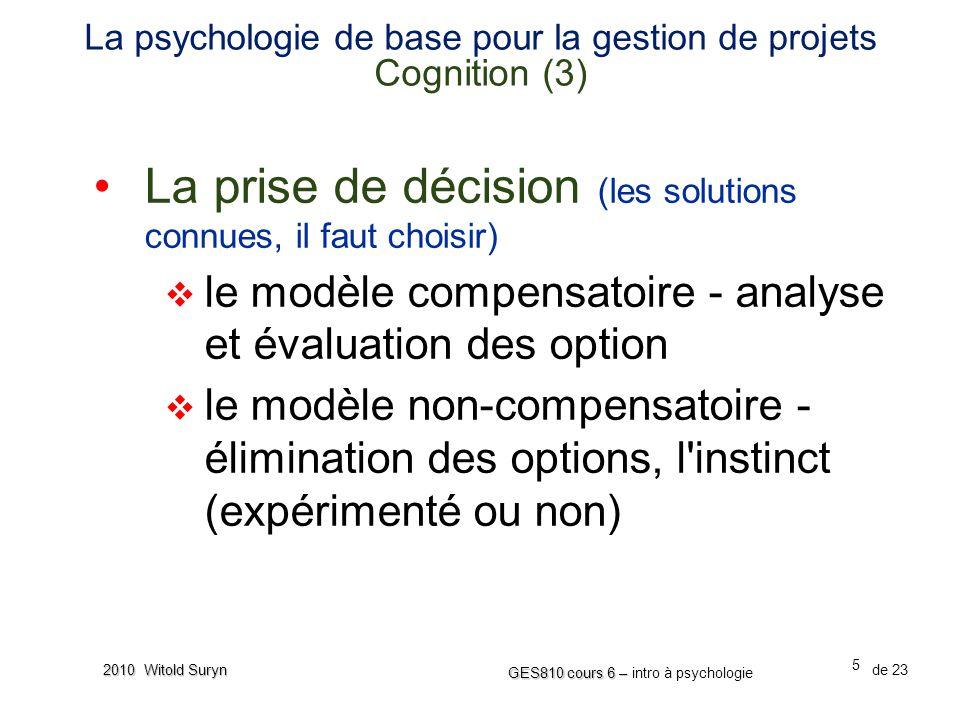 5 GES810 cours 6 – GES810 cours 6 – intro à psychologie de 23 2010 Witold Suryn La psychologie de base pour la gestion de projets Cognition (3) La prise de décision (les solutions connues, il faut choisir) le modèle compensatoire - analyse et évaluation des option le modèle non-compensatoire - élimination des options, l instinct (expérimenté ou non)