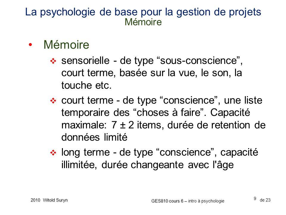 9 GES810 cours 6 – GES810 cours 6 – intro à psychologie de 23 2010 Witold Suryn La psychologie de base pour la gestion de projets Mémoire Mémoire sensorielle - de type sous-conscience, court terme, basée sur la vue, le son, la touche etc.