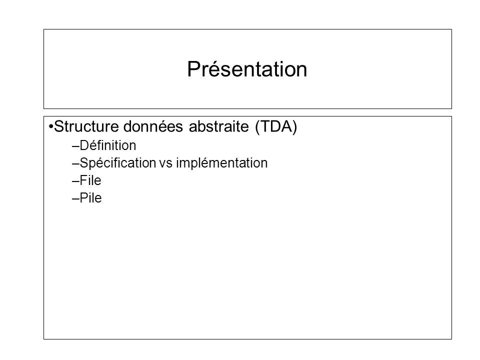 Présentation Structure données abstraite (TDA) –Définition –Spécification vs implémentation –File –Pile