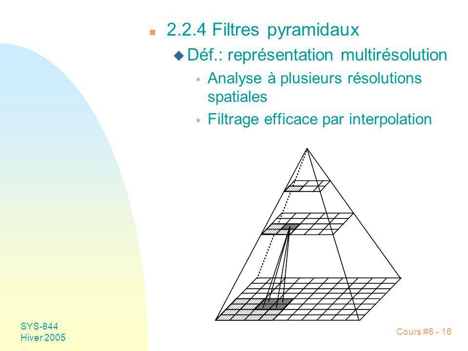 SYS-844 Hiver 2005 Cours #6 - 16 n 2.2.4 Filtres pyramidaux u Déf.: représentation multirésolution Analyse à plusieurs résolutions spatiales Filtrage
