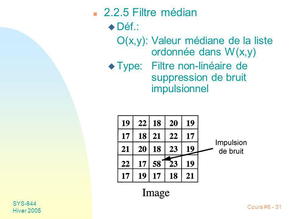 SYS-844 Hiver 2005 Cours #6 - 31 n 2.2.5 Filtre médian u Déf.: O(x,y):Valeur médiane de la liste ordonnée dans W(x,y) u Type:Filtre non-linéaire de su