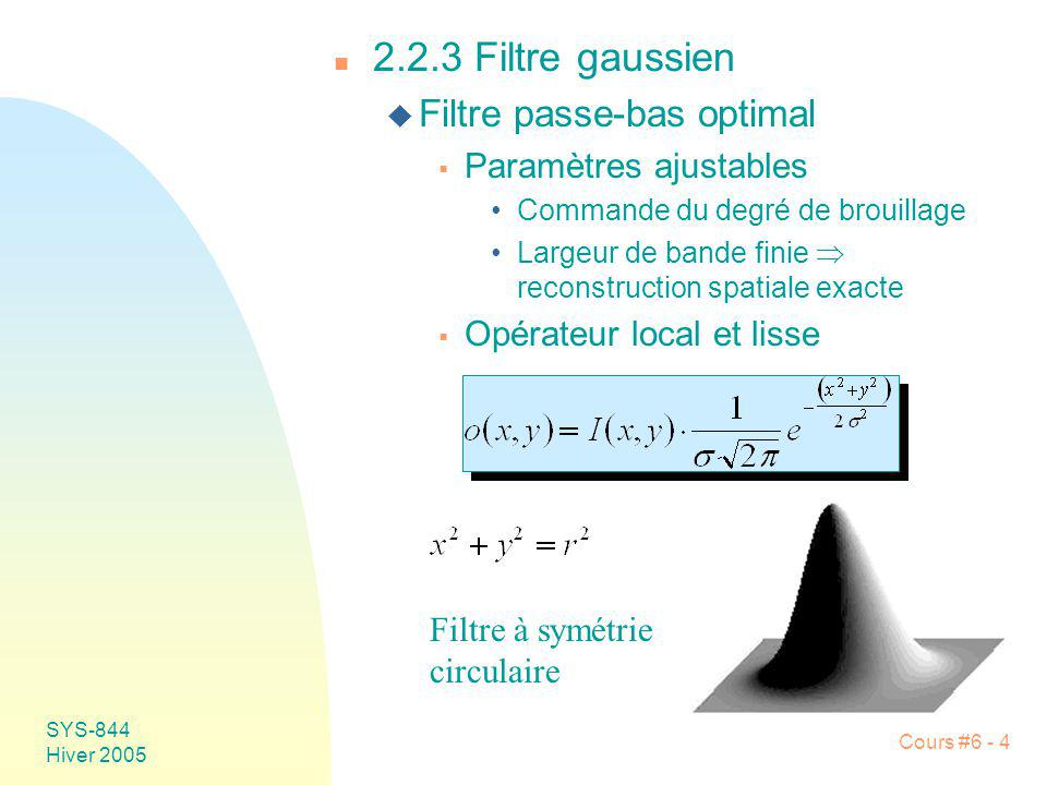 SYS-844 Hiver 2005 Cours #6 - 4 n 2.2.3 Filtre gaussien u Filtre passe-bas optimal Paramètres ajustables Commande du degré de brouillage Largeur de ba
