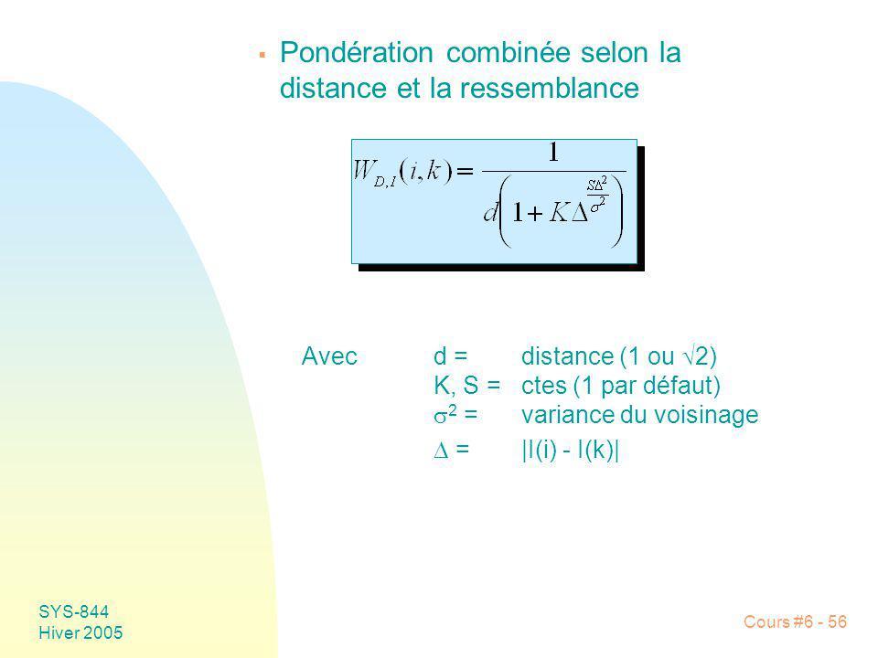 SYS-844 Hiver 2005 Cours #6 - 56 Pondération combinée selon la distance et la ressemblance Avecd = distance (1 ou 2) K, S =ctes (1 par défaut) 2 =vari