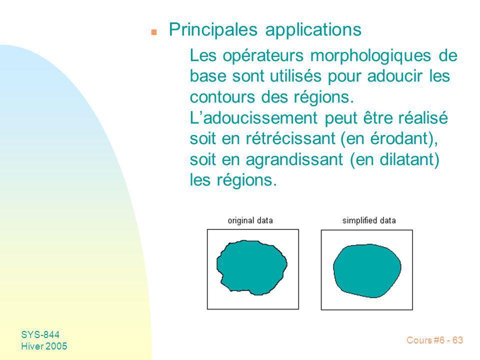 SYS-844 Hiver 2005 Cours #6 - 63 n Principales applications Les opérateurs morphologiques de base sont utilisés pour adoucir les contours des régions.