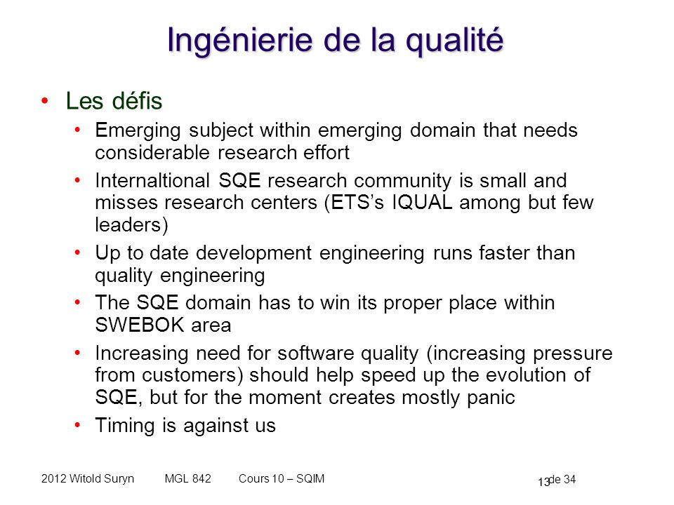 13 de 34 Cours 10 – SQIMMGL 8422012 Witold Suryn Ingénierie de la qualité Les défis Emerging subject within emerging domain that needs considerable research effort Internaltional SQE research community is small and misses research centers (ETSs IQUAL among but few leaders) Up to date development engineering runs faster than quality engineering The SQE domain has to win its proper place within SWEBOK area Increasing need for software quality (increasing pressure from customers) should help speed up the evolution of SQE, but for the moment creates mostly panic Timing is against us 13