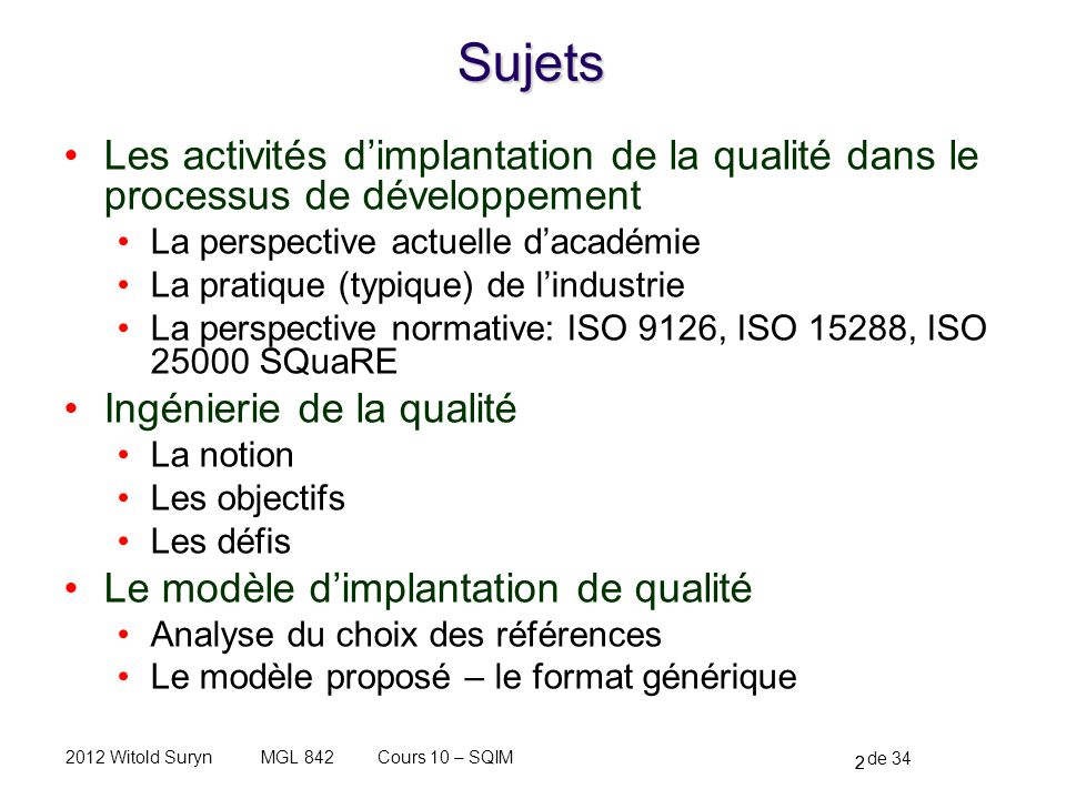 33 de 34 Cours 10 – SQIMMGL 8422012 Witold Suryn Gestion du processus dimplantation de qualité Les approches Punctual – not recommended, todays view As a part of SQA activities – a managerial perspective Managed as a development project – an engineering perspective By model By processes By rules and practices By standards By prove (measurement, V&V) 33