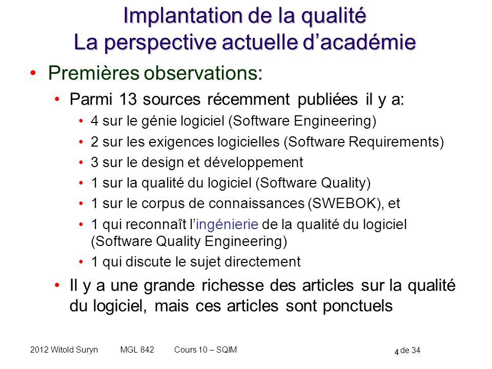 4 de 34 Cours 10 – SQIMMGL 8422012 Witold Suryn Implantation de la qualité La perspective actuelle dacadémie Premières observations: Parmi 13 sources récemment publiées il y a: 4 sur le génie logiciel (Software Engineering) 2 sur les exigences logicielles (Software Requirements) 3 sur le design et développement 1 sur la qualité du logiciel (Software Quality) 1 sur le corpus de connaissances (SWEBOK), et 1 qui reconnaît lingénierie de la qualité du logiciel (Software Quality Engineering) 1 qui discute le sujet directement Il y a une grande richesse des articles sur la qualité du logiciel, mais ces articles sont ponctuels 4